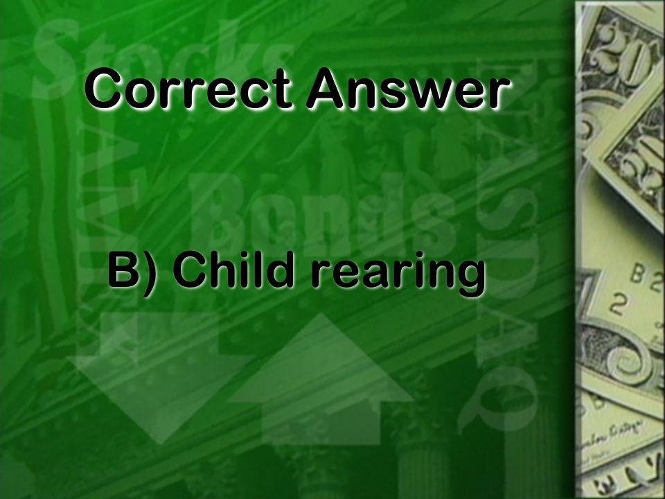 Correct Answer B) Child rearing