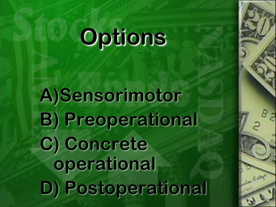 OptionsOptions A)Sensorimotor B) Preoperational C) Concrete operational D) Postoperational A)Sensorimotor B) Preoperational C) Concrete operational D) Postoperational