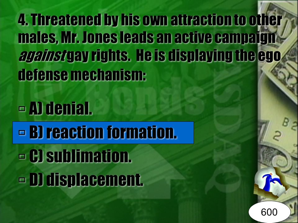 4. Threatened by his own attraction to other males, Mr. Jones leads an active campaign against gay rights. He is displaying the ego defense mechanism: