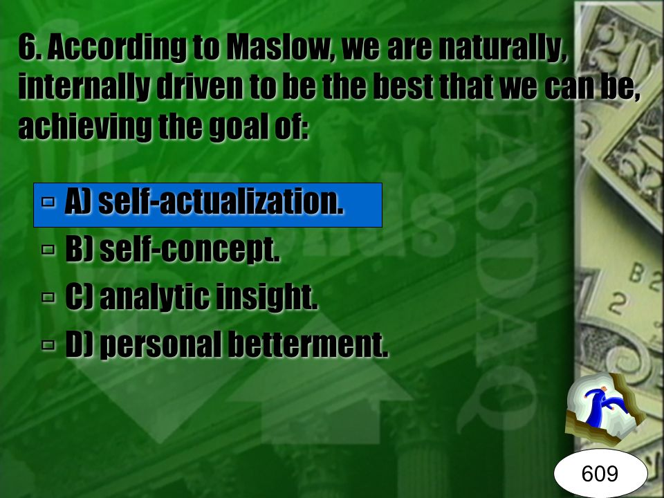 6. According to Maslow, we are naturally, internally driven to be the best that we can be, achieving the goal of:  A) self-actualization.  B) self-c