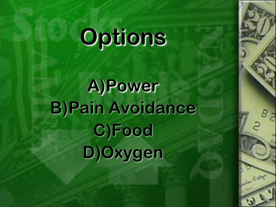 OptionsOptions A)Power B)Pain Avoidance C)Food D)Oxygen A)Power B)Pain Avoidance C)Food D)Oxygen