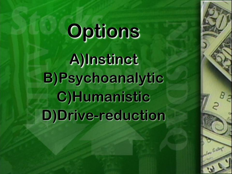 OptionsOptions A)Instinct B)Psychoanalytic C)Humanistic D)Drive-reduction A)Instinct B)Psychoanalytic C)Humanistic D)Drive-reduction