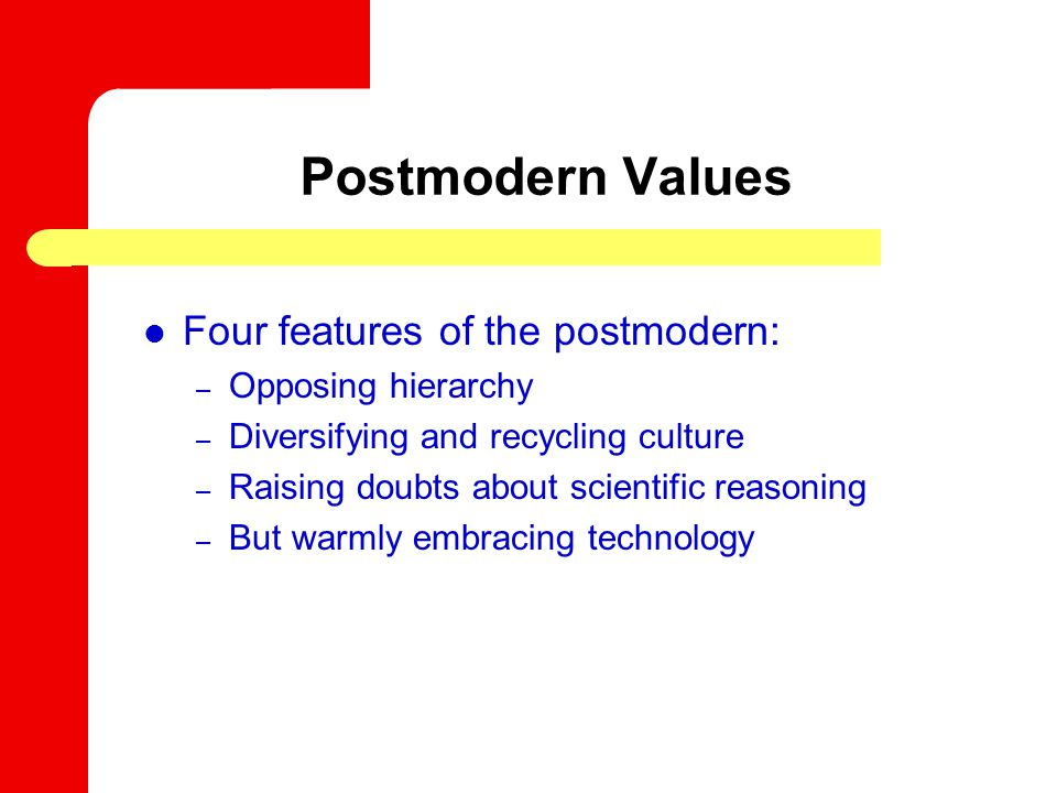 Postmodern Values Four features of the postmodern: – Opposing hierarchy – Diversifying and recycling culture – Raising doubts about scientific reasoning – But warmly embracing technology
