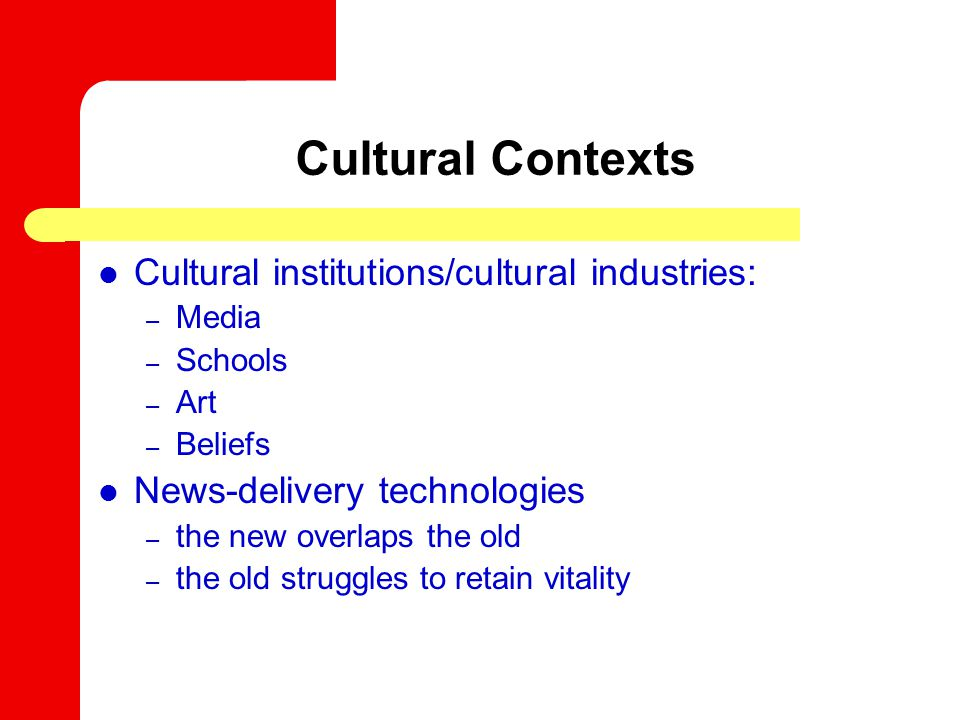 Cultural Contexts Cultural institutions/cultural industries: – Media – Schools – Art – Beliefs News-delivery technologies – the new overlaps the old – the old struggles to retain vitality