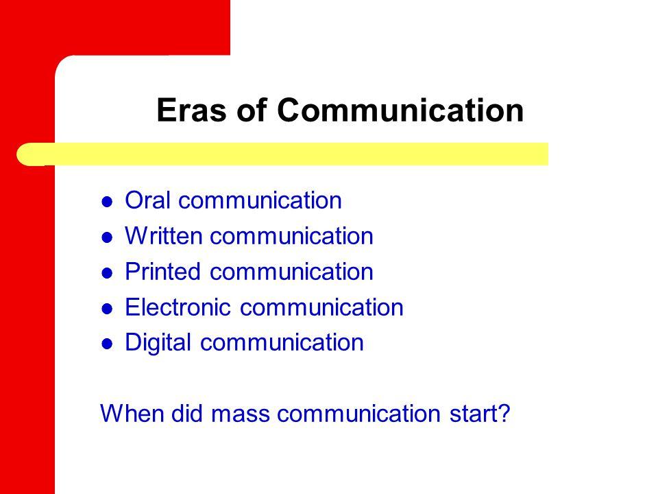Eras of Communication Oral communication Written communication Printed communication Electronic communication Digital communication When did mass communication start?