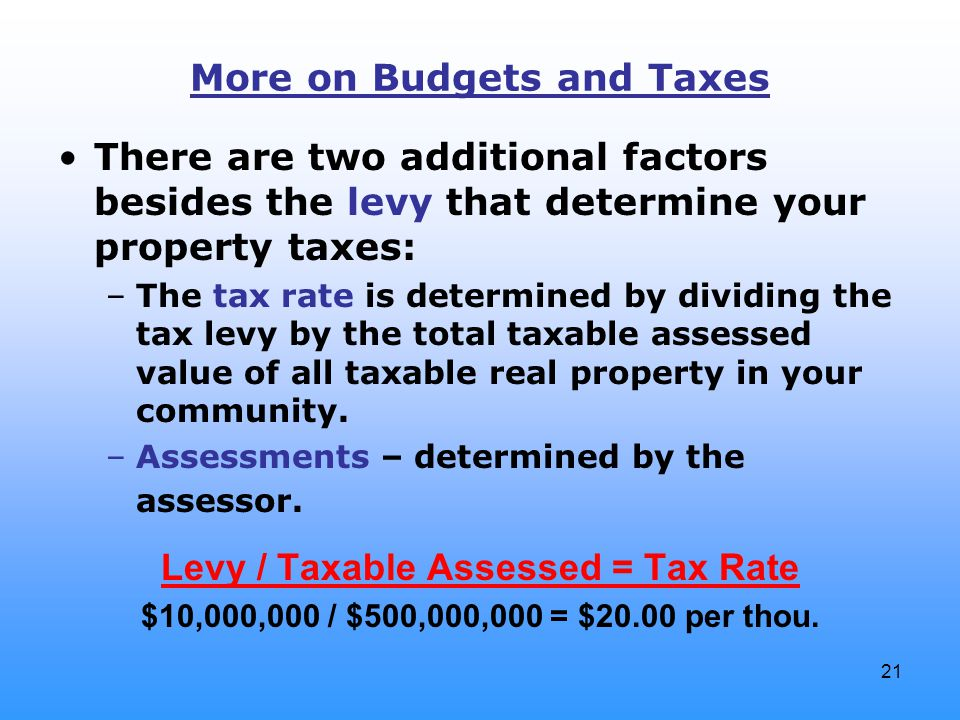 21 More on Budgets and Taxes There are two additional factors besides the levy that determine your property taxes: –The tax rate is determined by divi