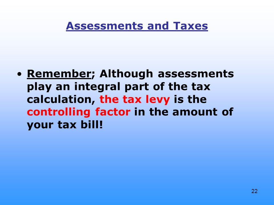 22 Assessments and Taxes Remember; Although assessments play an integral part of the tax calculation, the tax levy is the controlling factor in the am