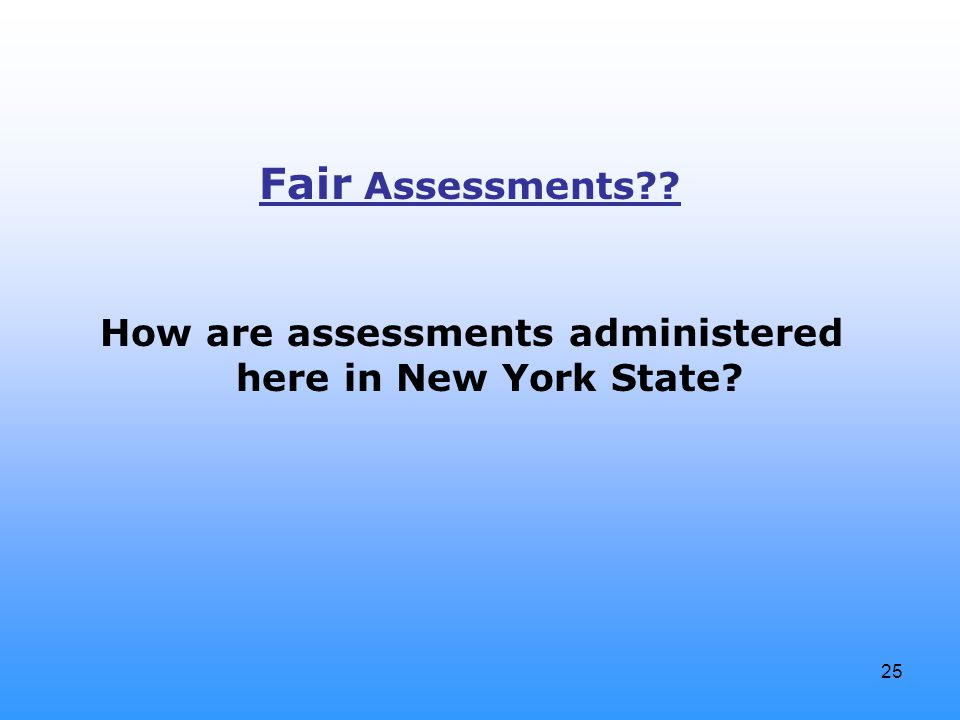 25 How are assessments administered here in New York State Fair Assessments