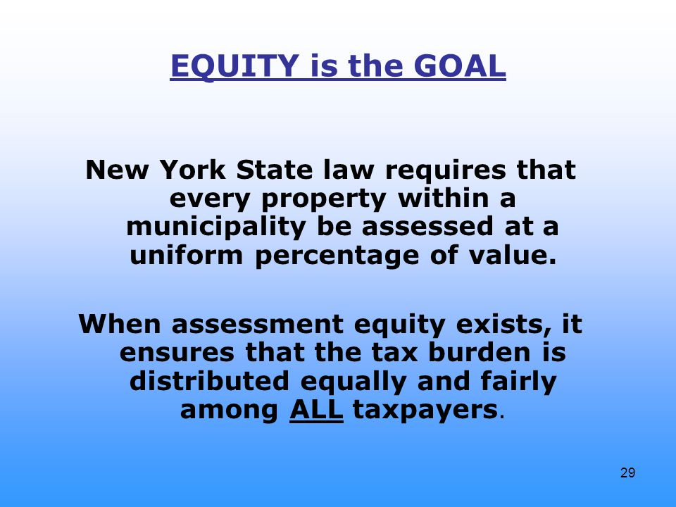 29 EQUITY is the GOAL New York State law requires that every property within a municipality be assessed at a uniform percentage of value. When assessm