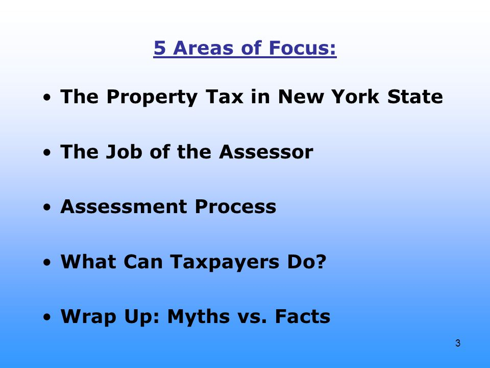 3 5 Areas of Focus: The Property Tax in New York State The Job of the Assessor Assessment Process What Can Taxpayers Do? Wrap Up: Myths vs. Facts