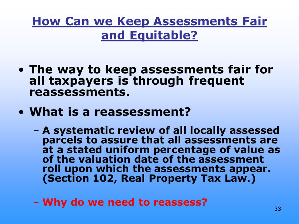 33 How Can we Keep Assessments Fair and Equitable? The way to keep assessments fair for all taxpayers is through frequent reassessments. What is a rea