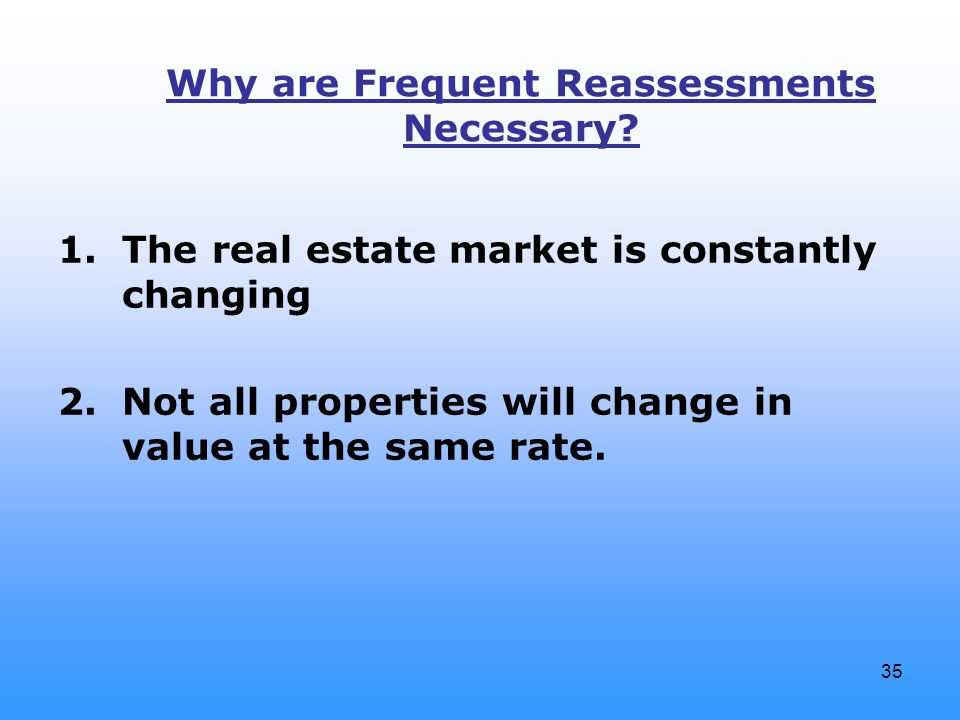35 Why are Frequent Reassessments Necessary? 1.The real estate market is constantly changing 2.Not all properties will change in value at the same rat