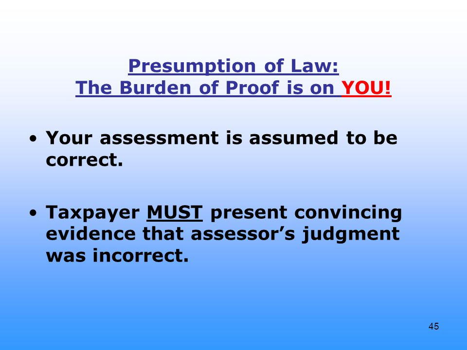 45 Presumption of Law: The Burden of Proof is on YOU! Your assessment is assumed to be correct. Taxpayer MUST present convincing evidence that assesso