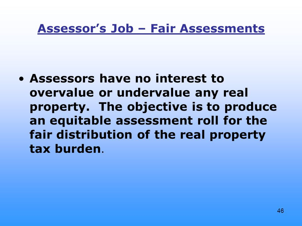 46 Assessor's Job – Fair Assessments Assessors have no interest to overvalue or undervalue any real property.
