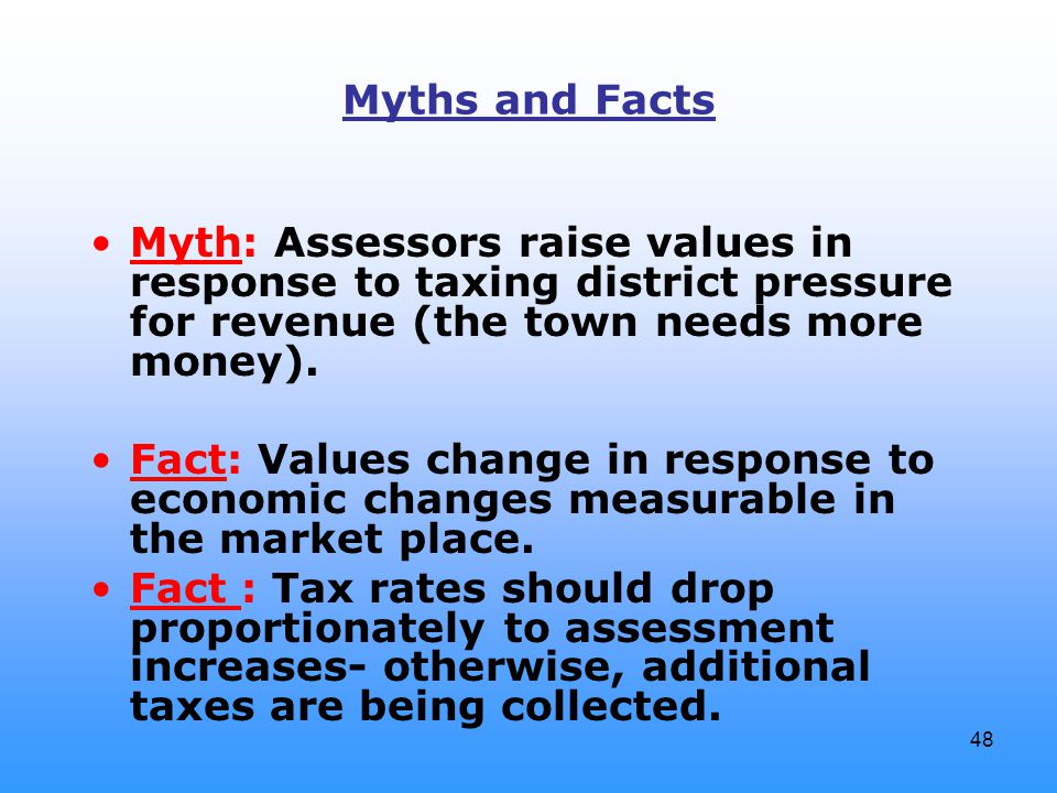 48 Myths and Facts Myth: Assessors raise values in response to taxing district pressure for revenue (the town needs more money). Fact: Values change i