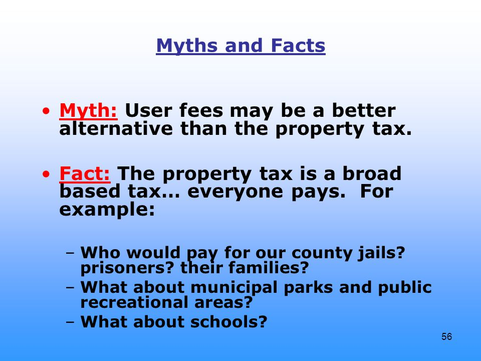 56 Myths and Facts Myth: User fees may be a better alternative than the property tax. Fact: The property tax is a broad based tax… everyone pays. For