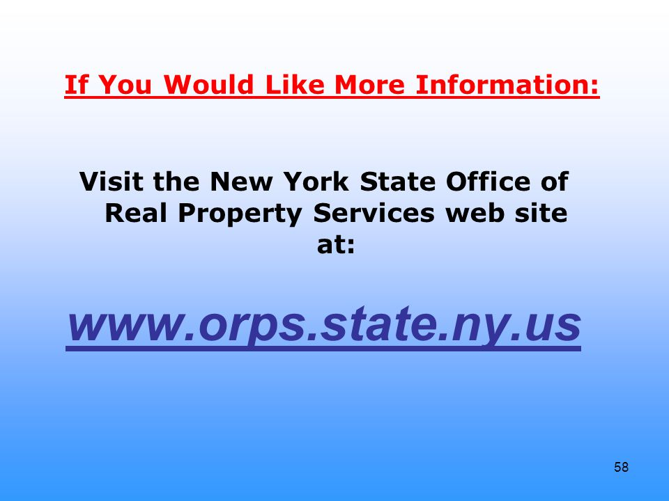 58 If You Would Like More Information: Visit the New York State Office of Real Property Services web site at: www.orps.state.ny.us