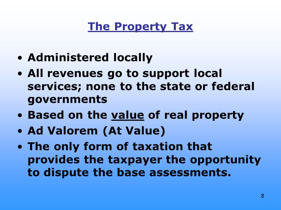 8 The Property Tax Administered locally All revenues go to support local services; none to the state or federal governments Based on the value of real