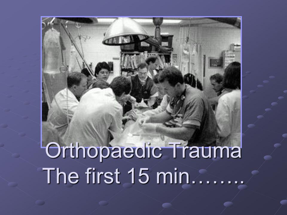 Orthopaedic Trauma The first 15 min……..