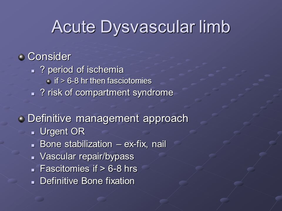 Acute Dysvascular limb Consider ? period of ischemia ? period of ischemia if > 6-8 hr then fasciotomies if > 6-8 hr then fasciotomies ? risk of compar