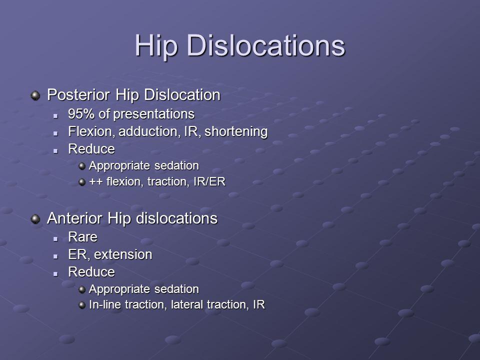 Posterior Hip Dislocation 95% of presentations 95% of presentations Flexion, adduction, IR, shortening Flexion, adduction, IR, shortening Reduce Reduc