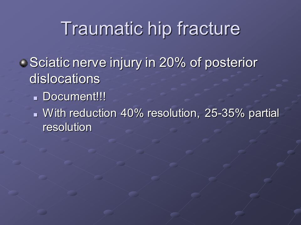 Traumatic hip fracture Sciatic nerve injury in 20% of posterior dislocations Document!!! Document!!! With reduction 40% resolution, 25-35% partial res