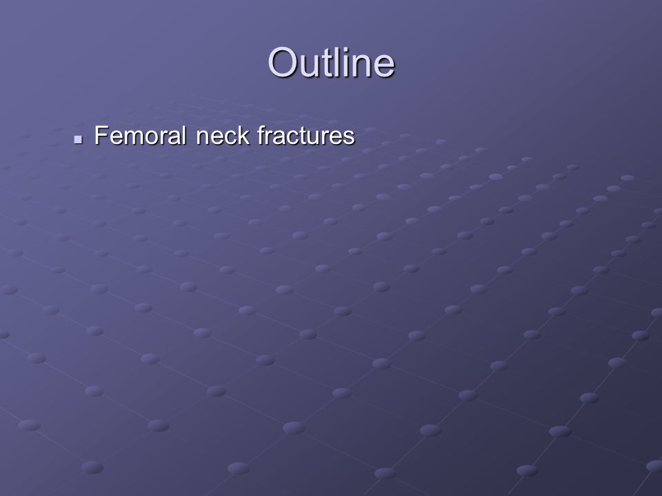 Outline Femoral neck fractures Femoral neck fractures