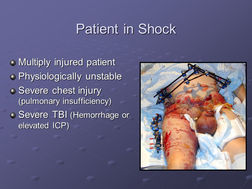 Patient in Shock Multiply injured patient Physiologically unstable Severe chest injury (pulmonary insufficiency) Severe TBI (Hemorrhage or elevated IC