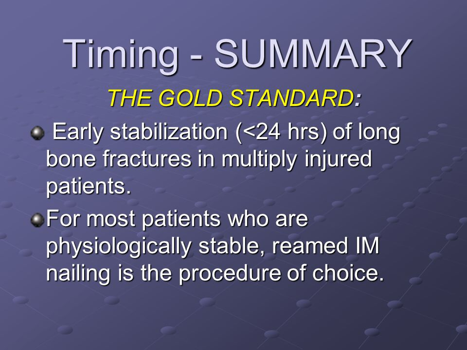 Timing - SUMMARY Timing - SUMMARY THE GOLD STANDARD: Early stabilization (<24 hrs) of long bone fractures in multiply injured patients. Early stabiliz