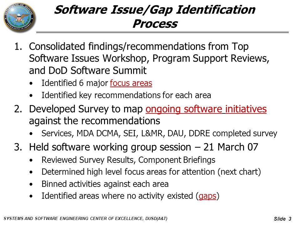 SYSTEMS AND SOFTWARE ENGINEERING CENTER OF EXCELLENCE, DUSD(A&T) Slide 3 Software Issue/Gap Identification Process 1.Consolidated findings/recommendations from Top Software Issues Workshop, Program Support Reviews, and DoD Software Summit Identified 6 major focus areas Identified key recommendations for each area 2.Developed Survey to map ongoing software initiatives against the recommendations Services, MDA DCMA, SEI, L&MR, DAU, DDRE completed survey 3.Held software working group session – 21 March 07 Reviewed Survey Results, Component Briefings Determined high level focus areas for attention (next chart) Binned activities against each area Identified areas where no activity existed (gaps)