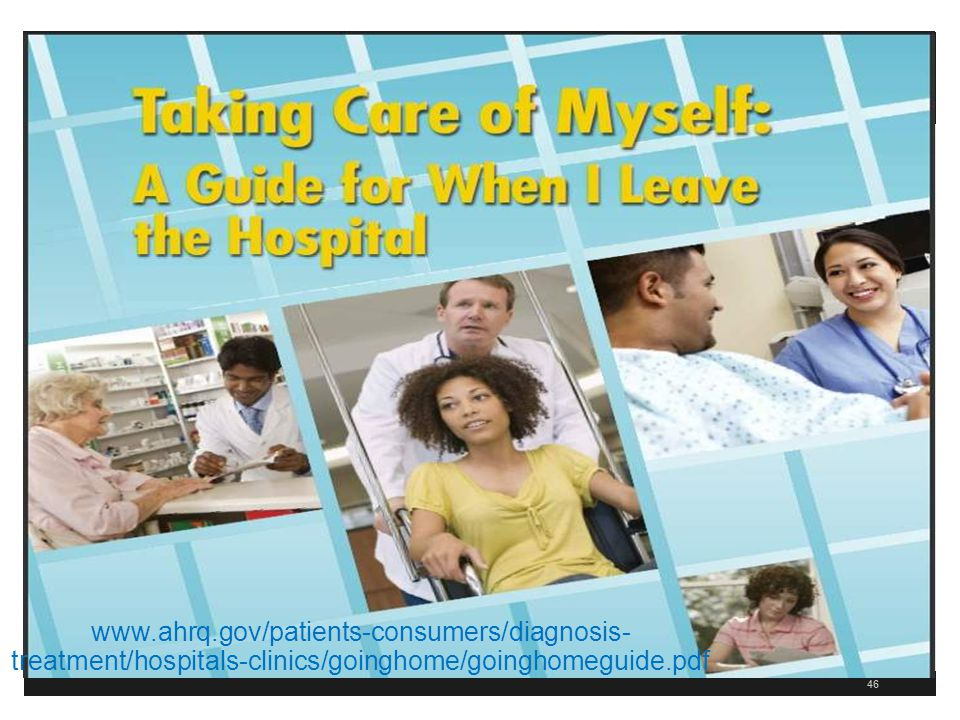 46 www.ahrq.gov/patients-consumers/diagnosis- treatment/hospitals-clinics/goinghome/goinghomeguide.pdf