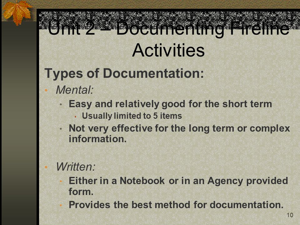 10 Unit 2 – Documenting Fireline Activities Types of Documentation: Mental: Easy and relatively good for the short term Usually limited to 5 items Not very effective for the long term or complex information.