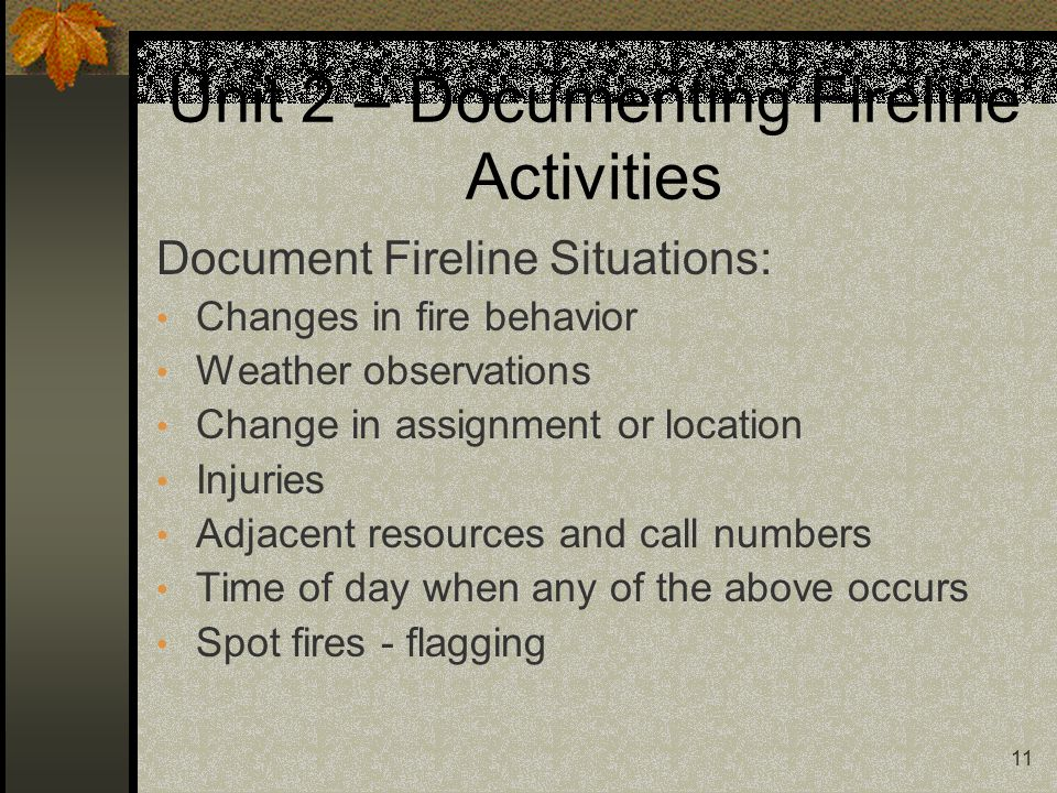 11 Unit 2 – Documenting Fireline Activities Document Fireline Situations: Changes in fire behavior Weather observations Change in assignment or location Injuries Adjacent resources and call numbers Time of day when any of the above occurs Spot fires - flagging