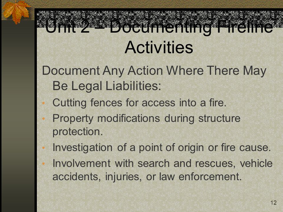 12 Unit 2 – Documenting Fireline Activities Document Any Action Where There May Be Legal Liabilities: Cutting fences for access into a fire.