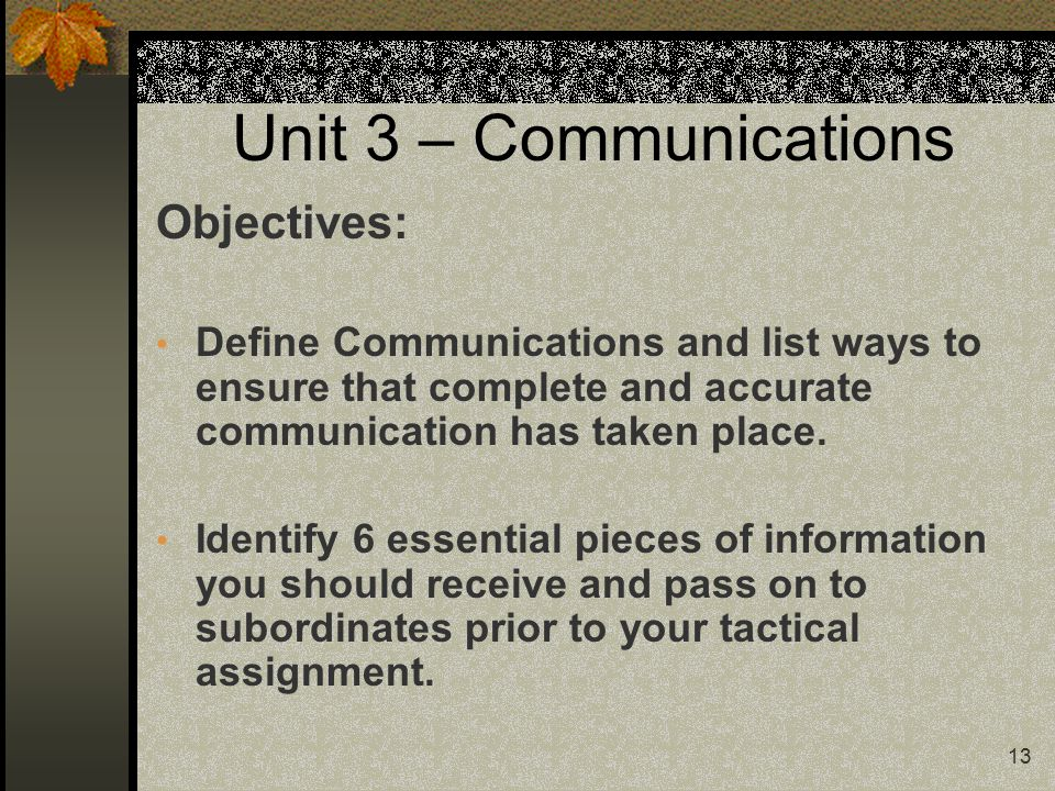 13 Unit 3 – Communications Objectives: Define Communications and list ways to ensure that complete and accurate communication has taken place.