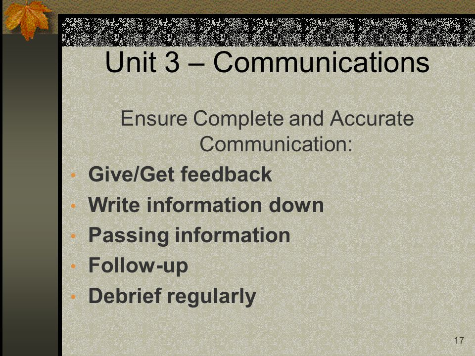 17 Unit 3 – Communications Ensure Complete and Accurate Communication: Give/Get feedback Write information down Passing information Follow-up Debrief regularly