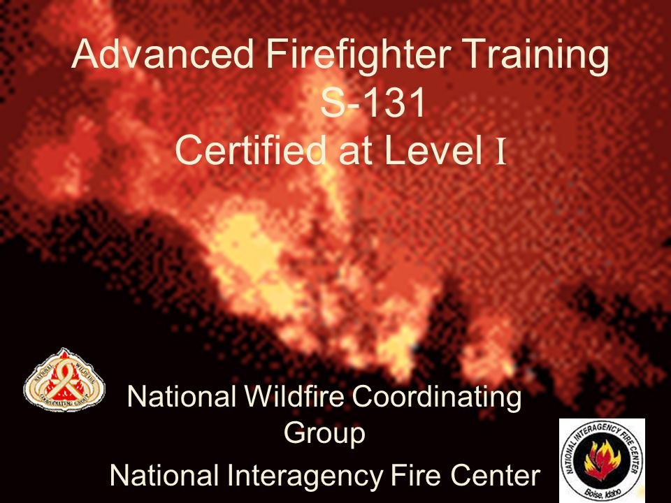 2 Advanced Firefighter Training S-131 Certified at Level I National Wildfire Coordinating Group National Interagency Fire Center