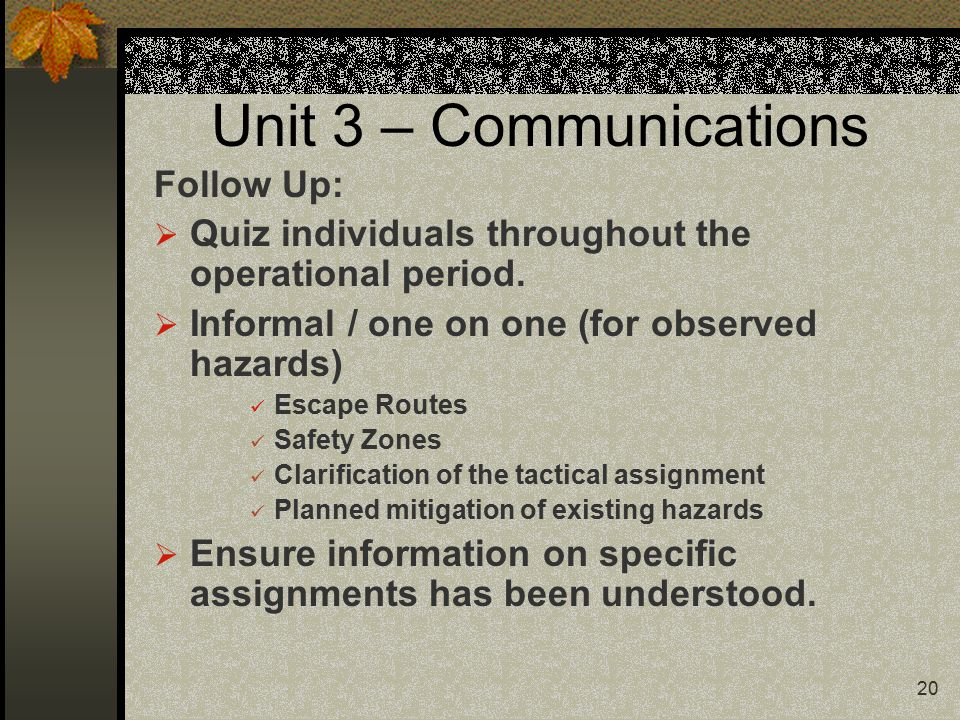 20 Unit 3 – Communications Follow Up:  Quiz individuals throughout the operational period.