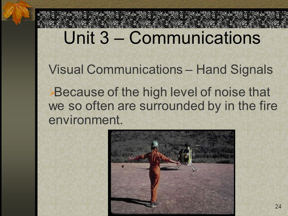 24 Unit 3 – Communications Visual Communications – Hand Signals  Because of the high level of noise that we so often are surrounded by in the fire environment.