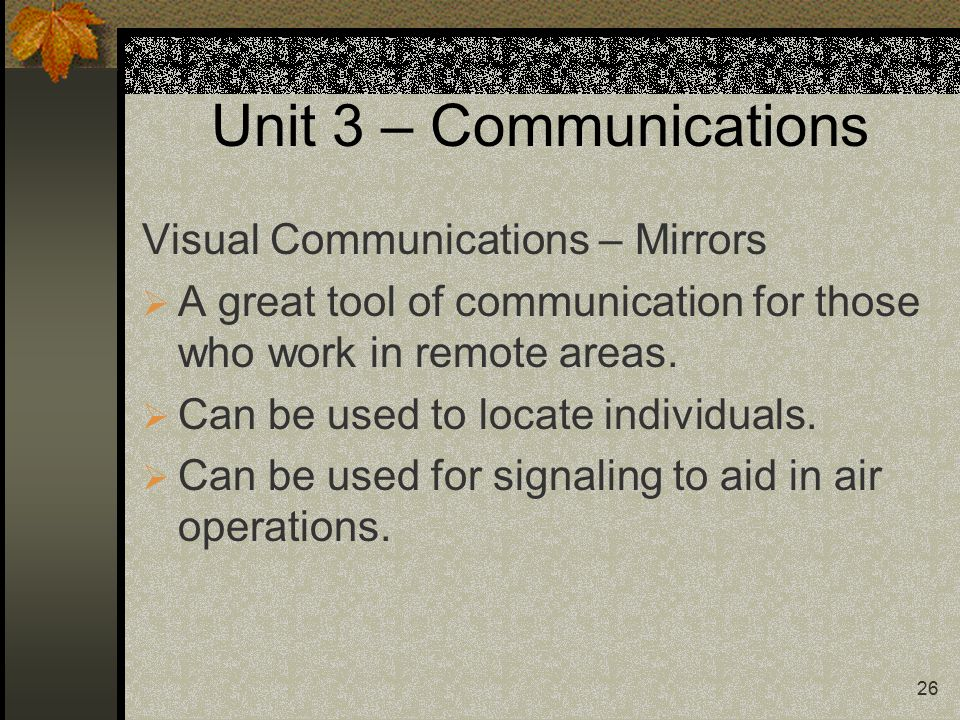 26 Unit 3 – Communications Visual Communications – Mirrors  A great tool of communication for those who work in remote areas.