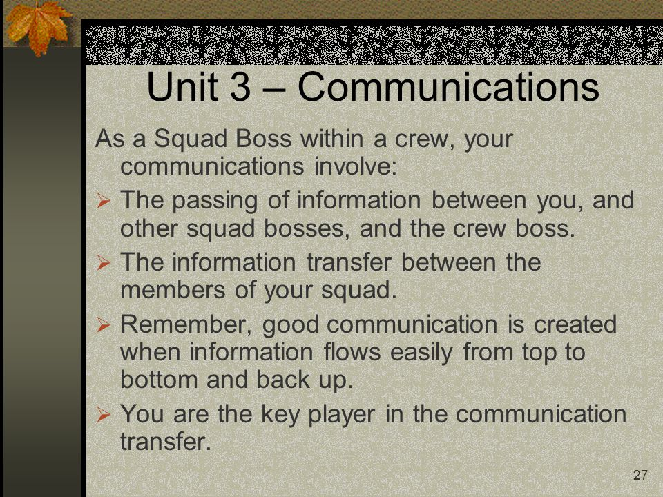 27 Unit 3 – Communications As a Squad Boss within a crew, your communications involve:  The passing of information between you, and other squad bosses, and the crew boss.