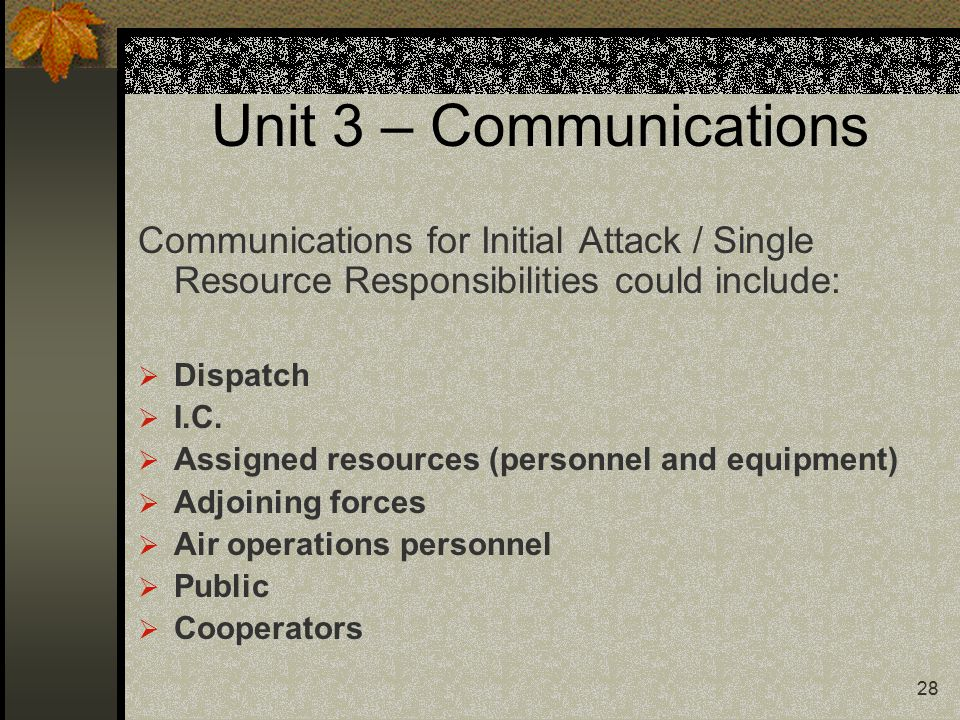 28 Unit 3 – Communications Communications for Initial Attack / Single Resource Responsibilities could include:  Dispatch  I.C.