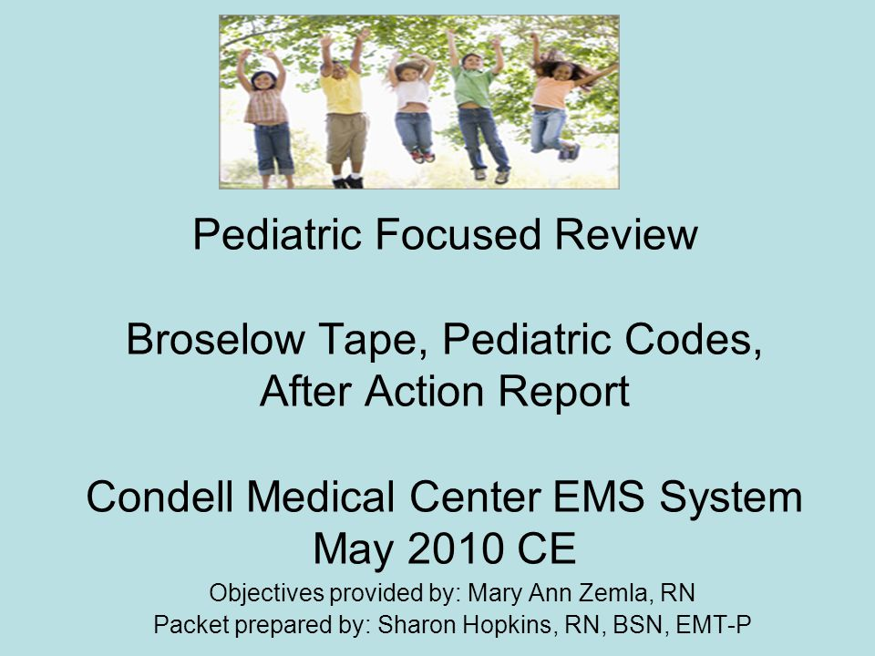 Pediatric Focused Review Broselow Tape, Pediatric Codes, After Action Report Condell Medical Center EMS System May 2010 CE Objectives provided by: Mar
