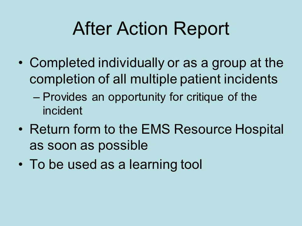 After Action Report Completed individually or as a group at the completion of all multiple patient incidents –Provides an opportunity for critique of