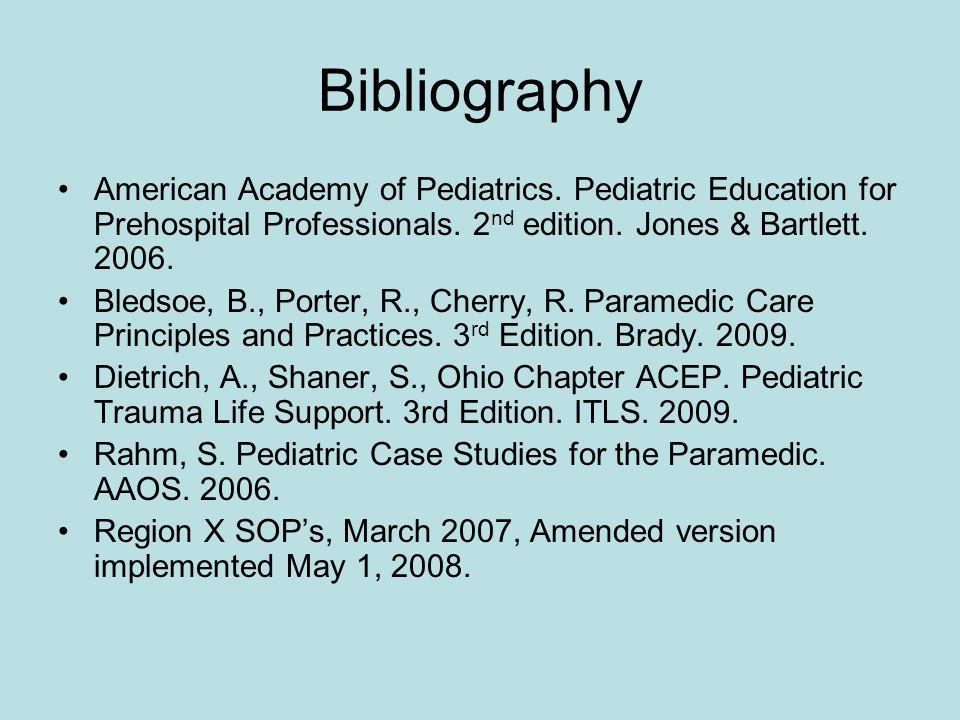 Bibliography American Academy of Pediatrics. Pediatric Education for Prehospital Professionals. 2 nd edition. Jones & Bartlett. 2006. Bledsoe, B., Por