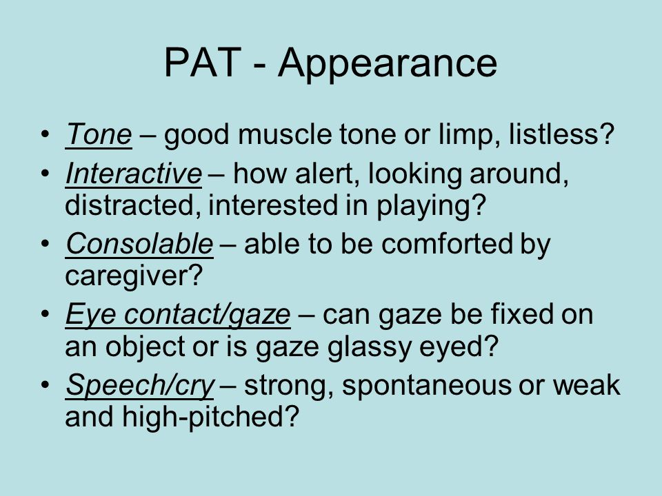 PAT - Appearance Tone – good muscle tone or limp, listless.