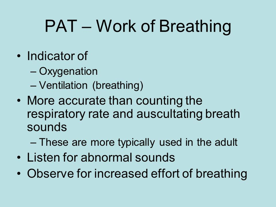 PAT – Work of Breathing Indicator of –Oxygenation –Ventilation (breathing) More accurate than counting the respiratory rate and auscultating breath sounds –These are more typically used in the adult Listen for abnormal sounds Observe for increased effort of breathing