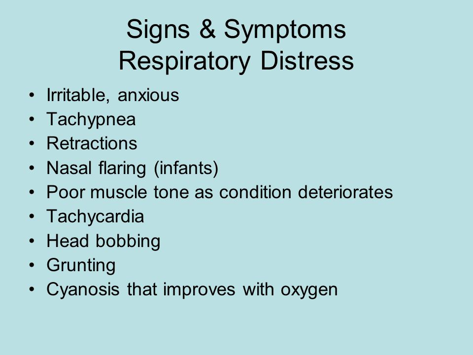 Signs & Symptoms Respiratory Distress Irritable, anxious Tachypnea Retractions Nasal flaring (infants) Poor muscle tone as condition deteriorates Tachycardia Head bobbing Grunting Cyanosis that improves with oxygen