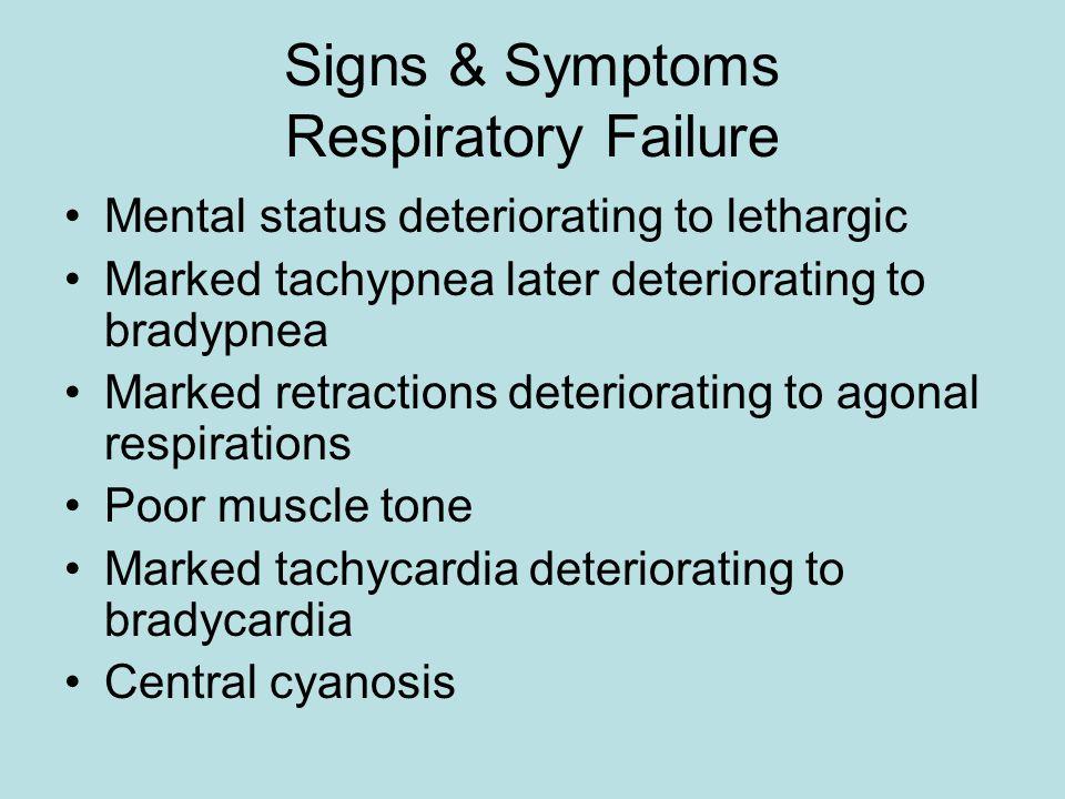 Signs & Symptoms Respiratory Failure Mental status deteriorating to lethargic Marked tachypnea later deteriorating to bradypnea Marked retractions deteriorating to agonal respirations Poor muscle tone Marked tachycardia deteriorating to bradycardia Central cyanosis