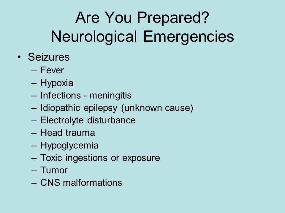 Are You Prepared? Neurological Emergencies Seizures –Fever –Hypoxia –Infections - meningitis –Idiopathic epilepsy (unknown cause) –Electrolyte disturb
